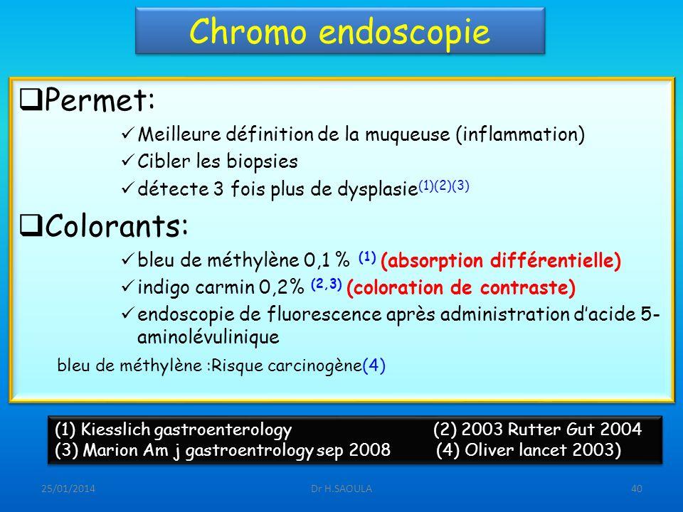 25/01/2014Dr H.SAOULA40 Chromo endoscopie Permet: Meilleure définition de la muqueuse (inflammation) Cibler les biopsies détecte 3 fois plus de dyspla