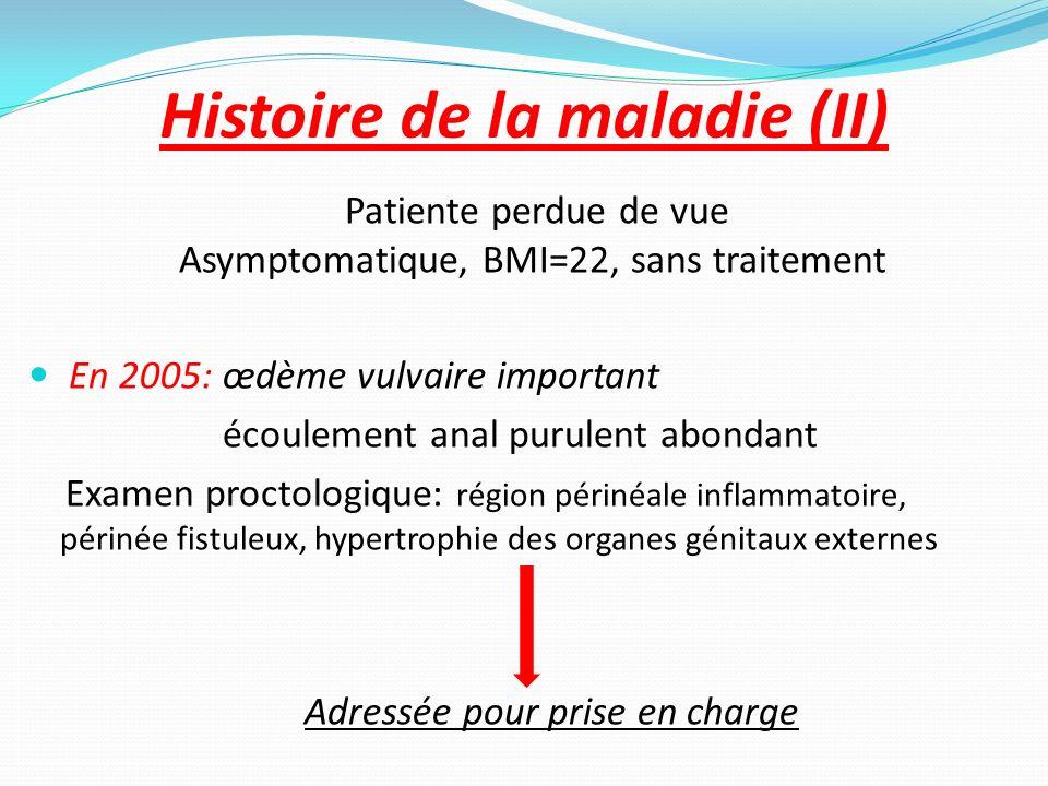 Histoire de la maladie (II) Patiente perdue de vue Asymptomatique, BMI=22, sans traitement En 2005: œdème vulvaire important écoulement anal purulent