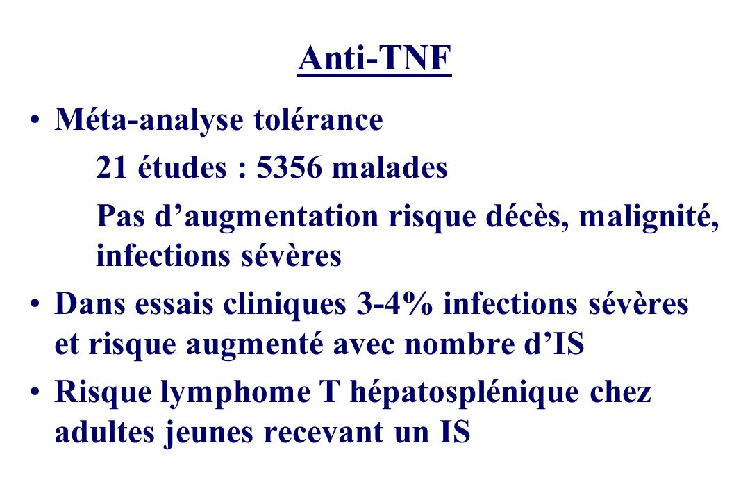 Anti-TNF Méta-analyse tolérance 21 études : 5356 malades Pas daugmentation risque décès, malignité, infections sévères Dans essais cliniques 3-4% infe