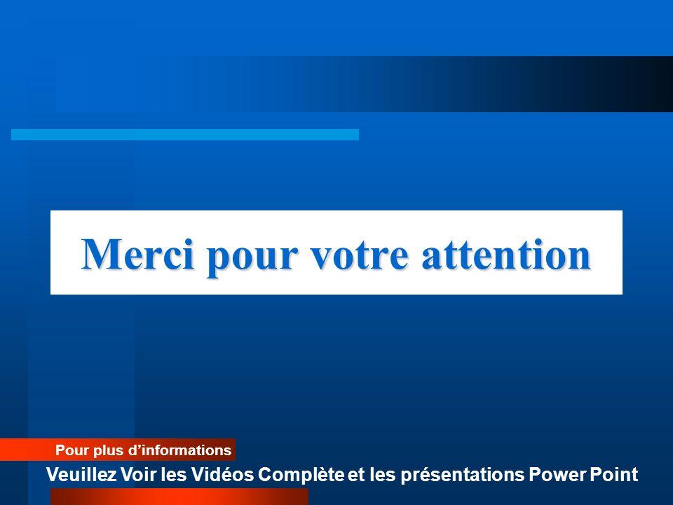 Merci pour votre attention Pour plus dinformations Veuillez Voir les Vidéos Complète et les présentations Power Point