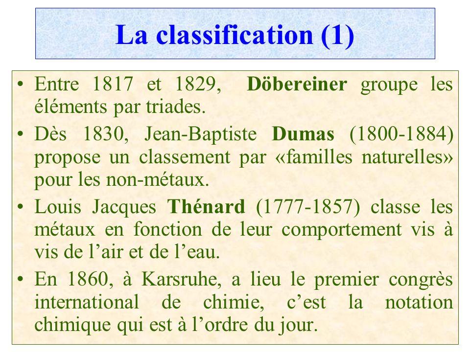 C.PAQUOT La classification (1) Entre 1817 et 1829, Döbereiner groupe les éléments par triades. Dès 1830, Jean-Baptiste Dumas (1800-1884) propose un cl