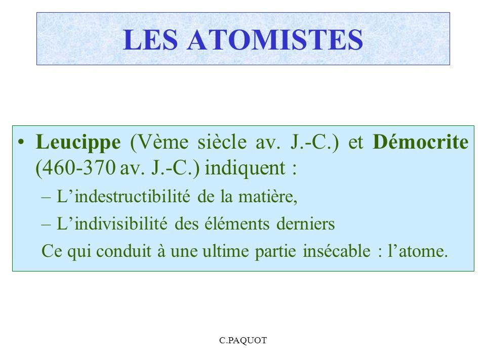C.PAQUOT LES ATOMISTES Leucippe (Vème siècle av. J.-C.) et Démocrite (460-370 av. J.-C.) indiquent : –Lindestructibilité de la matière, –Lindivisibili