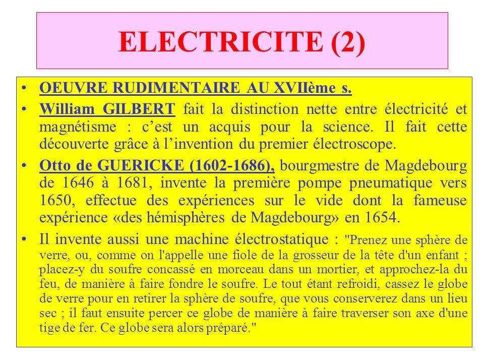 C.PAQUOT ELECTRICITE (2) OEUVRE RUDIMENTAIRE AU XVIIème s. William GILBERT fait la distinction nette entre électricité et magnétisme : cest un acquis