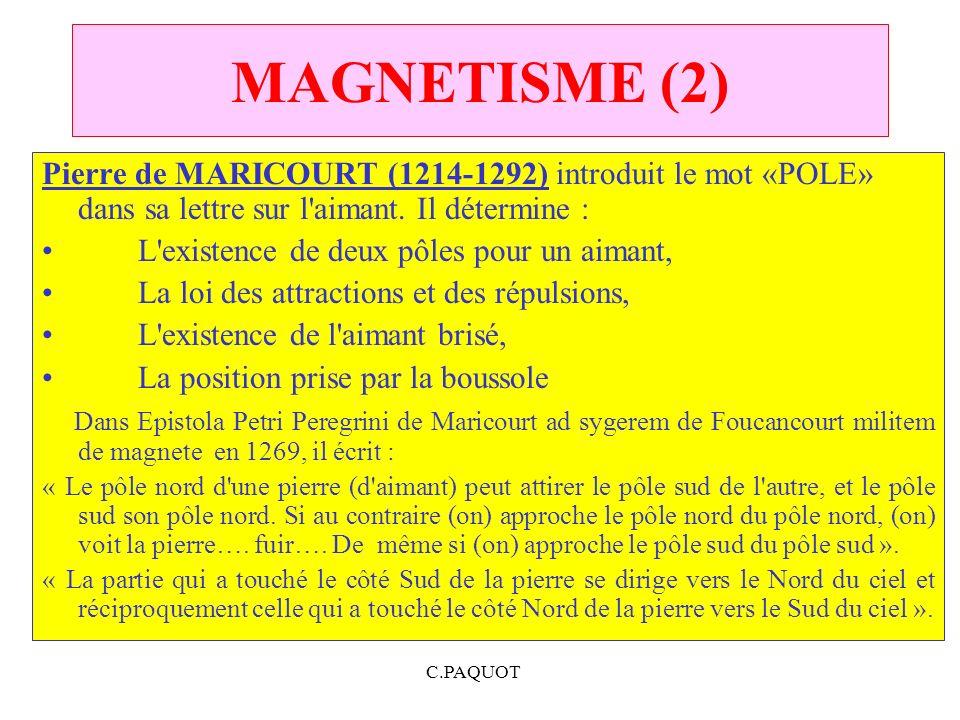 C.PAQUOT MAGNETISME (2) Pierre de MARICOURT (1214 1292) introduit le mot «POLE» dans sa lettre sur l'aimant. Il détermine : L'existence de deux pôles