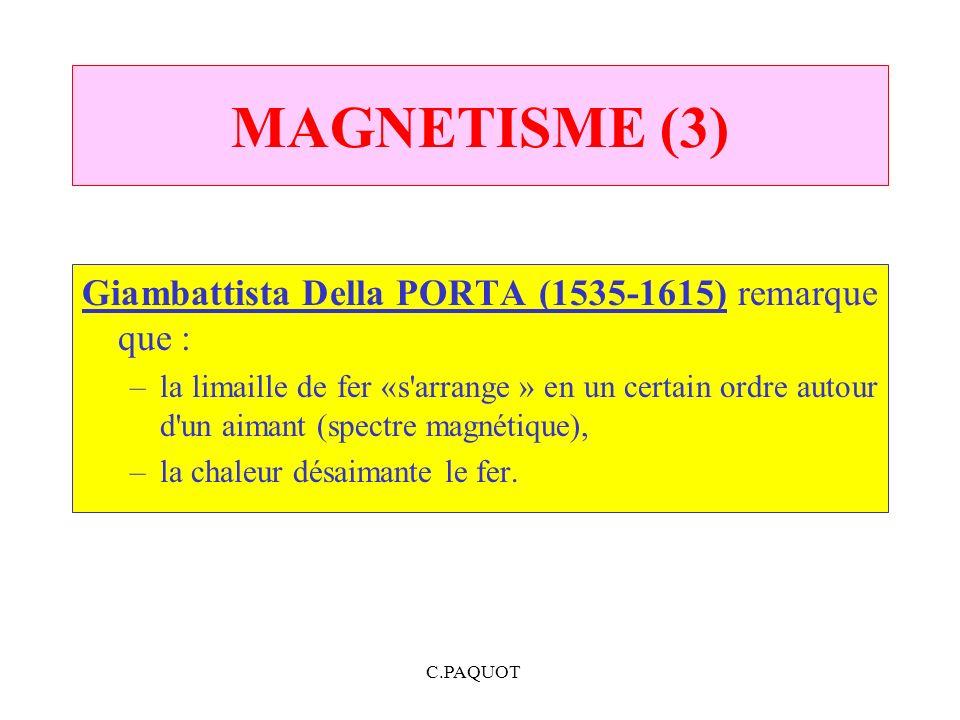 C.PAQUOT MAGNETISME (3) Giambattista Della PORTA (1535 1615) remarque que : –la limaille de fer «s'arrange » en un certain ordre autour d'un aimant (s