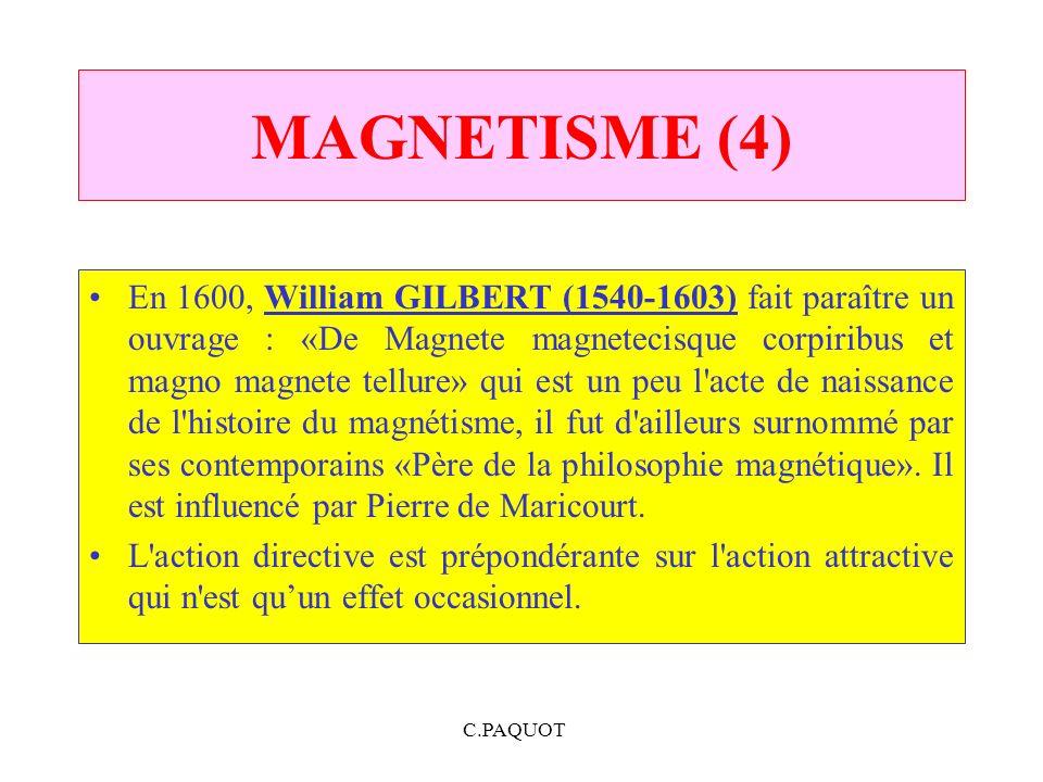 C.PAQUOT MAGNETISME (4) En 1600, William GILBERT (1540 1603) fait paraître un ouvrage : «De Magnete magnetecisque corpiribus et magno magnete tellure»