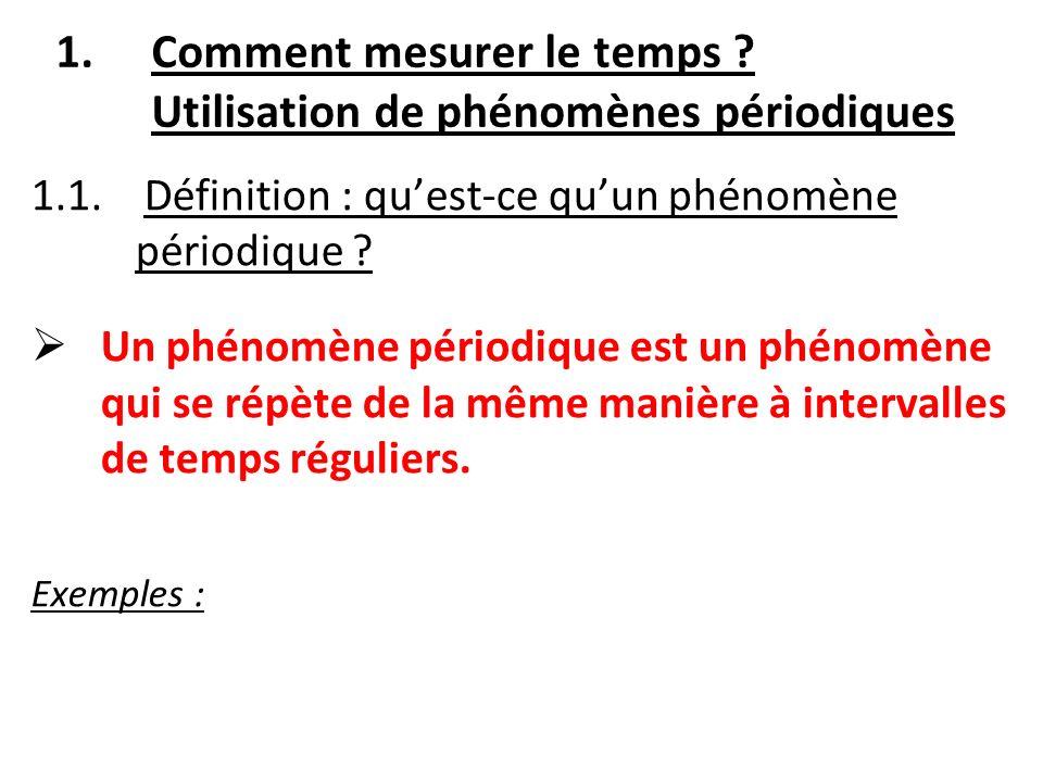 1.Comment mesurer le temps ? Utilisation de phénomènes périodiques 1.1. Définition : quest-ce quun phénomène périodique ? Un phénomène périodique est