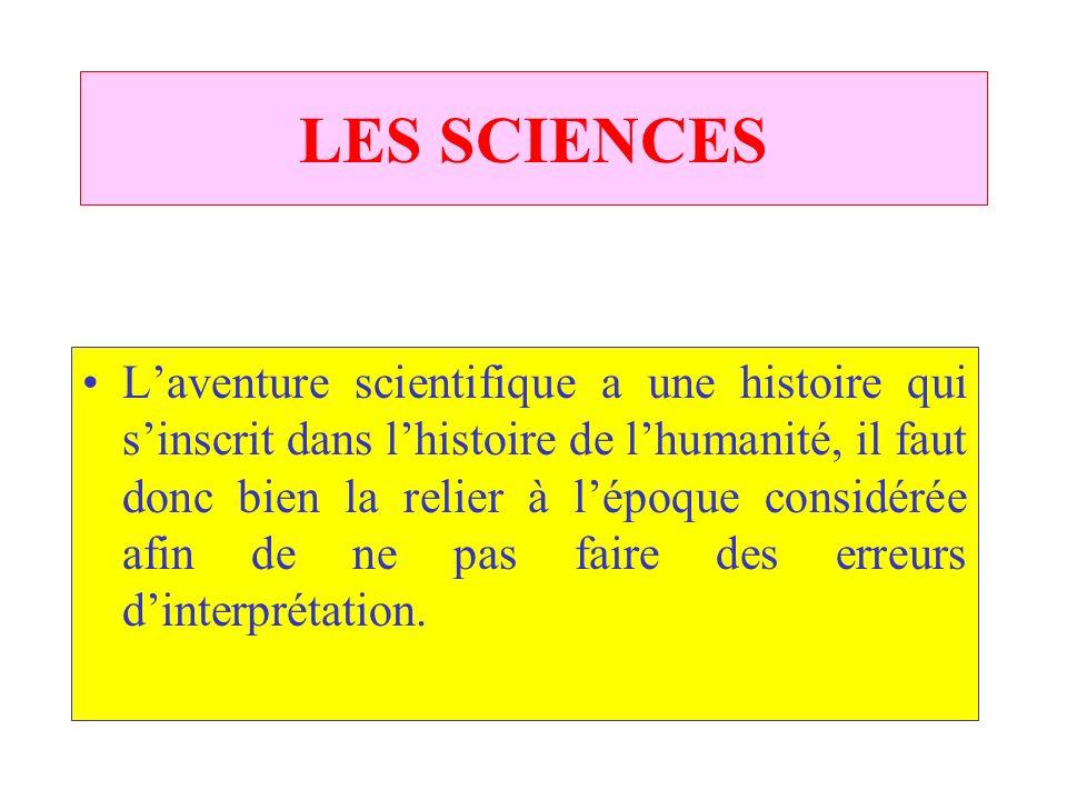 LES SCIENCES Laventure scientifique a une histoire qui sinscrit dans lhistoire de lhumanité, il faut donc bien la relier à lépoque considérée afin de ne pas faire des erreurs dinterprétation.