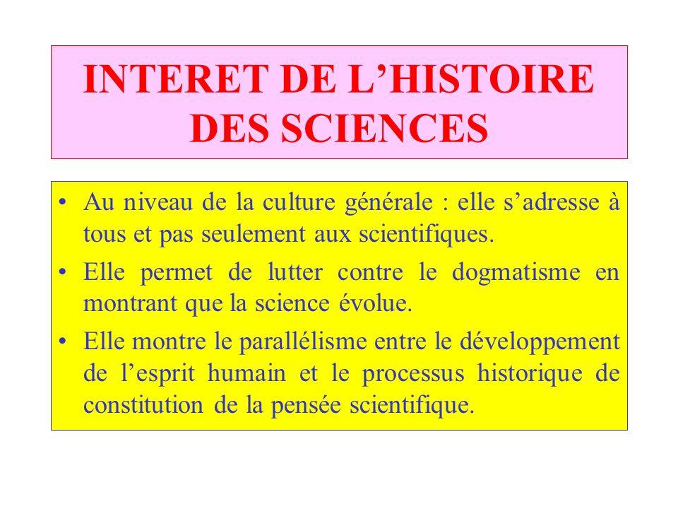 INTERET DE LHISTOIRE DES SCIENCES Au niveau de la culture générale : elle sadresse à tous et pas seulement aux scientifiques.
