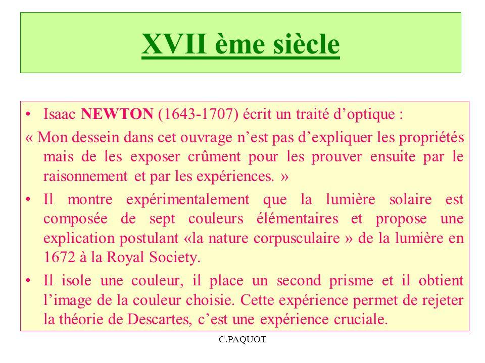 XVII ème siècle Isaac NEWTON (1643-1707) écrit un traité doptique : « Mon dessein dans cet ouvrage nest pas dexpliquer les propriétés mais de les exposer crûment pour les prouver ensuite par le raisonnement et par les expériences.