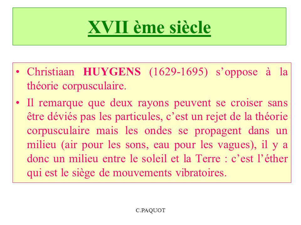 XVII ème siècle Christiaan HUYGENS (1629-1695) soppose à la théorie corpusculaire. Il remarque que deux rayons peuvent se croiser sans être déviés pas