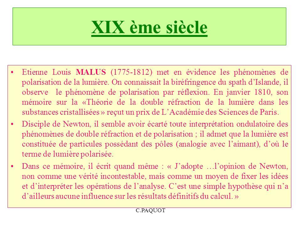 C.PAQUOT XIX ème siècle Etienne Louis MALUS (1775-1812) met en évidence les phénomènes de polarisation de la lumière. On connaissait la biréfringence