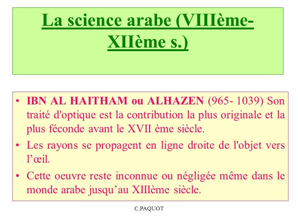 C.PAQUOT La science arabe (VIIIème- XIIème s.) IBN AL HAITHAM ou ALHAZEN (965 1039) Son traité d optique est la contribution la plus originale et la plus féconde avant le XVII ème siècle.