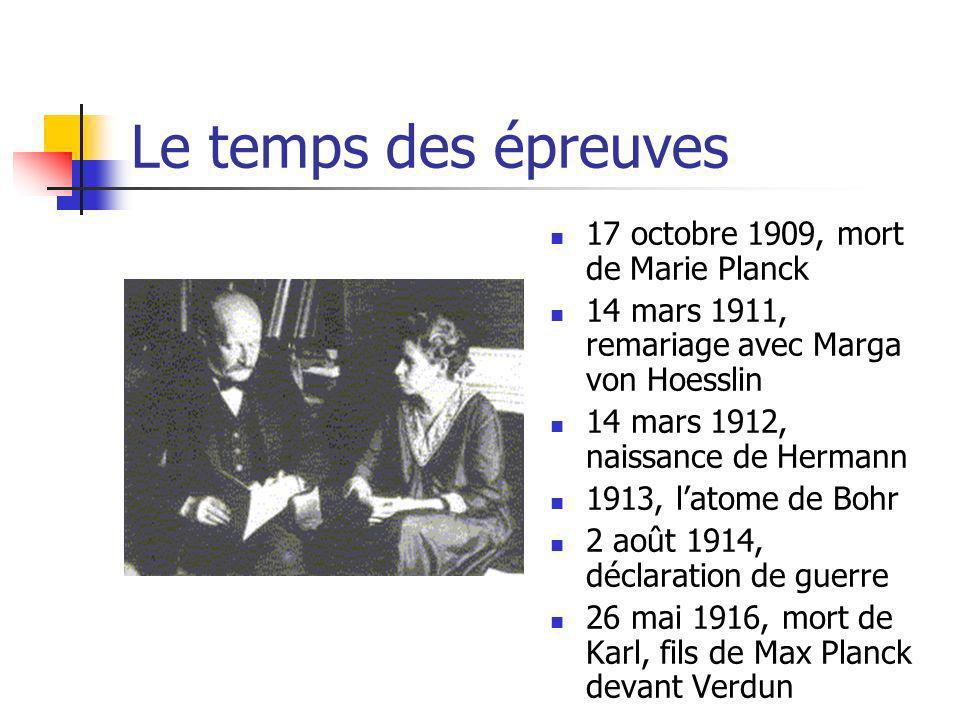 Le temps des épreuves 17 octobre 1909, mort de Marie Planck 14 mars 1911, remariage avec Marga von Hoesslin 14 mars 1912, naissance de Hermann 1913, latome de Bohr 2 août 1914, déclaration de guerre 26 mai 1916, mort de Karl, fils de Max Planck devant Verdun