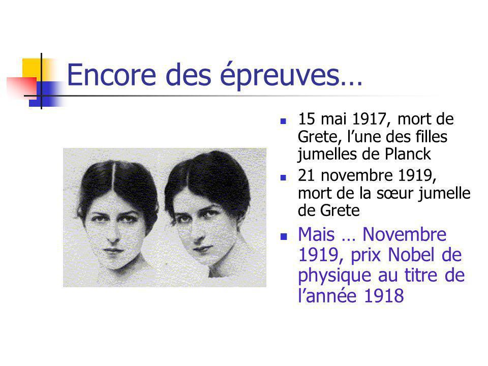 Encore des épreuves… 15 mai 1917, mort de Grete, lune des filles jumelles de Planck 21 novembre 1919, mort de la sœur jumelle de Grete Mais … Novembre 1919, prix Nobel de physique au titre de lannée 1918