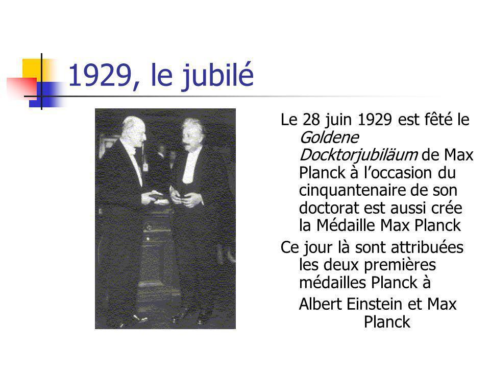 1929, le jubilé Le 28 juin 1929 est fêté le Goldene Docktorjubiläum de Max Planck à loccasion du cinquantenaire de son doctorat est aussi crée la Médaille Max Planck Ce jour là sont attribuées les deux premières médailles Planck à Albert Einstein et Max Planck