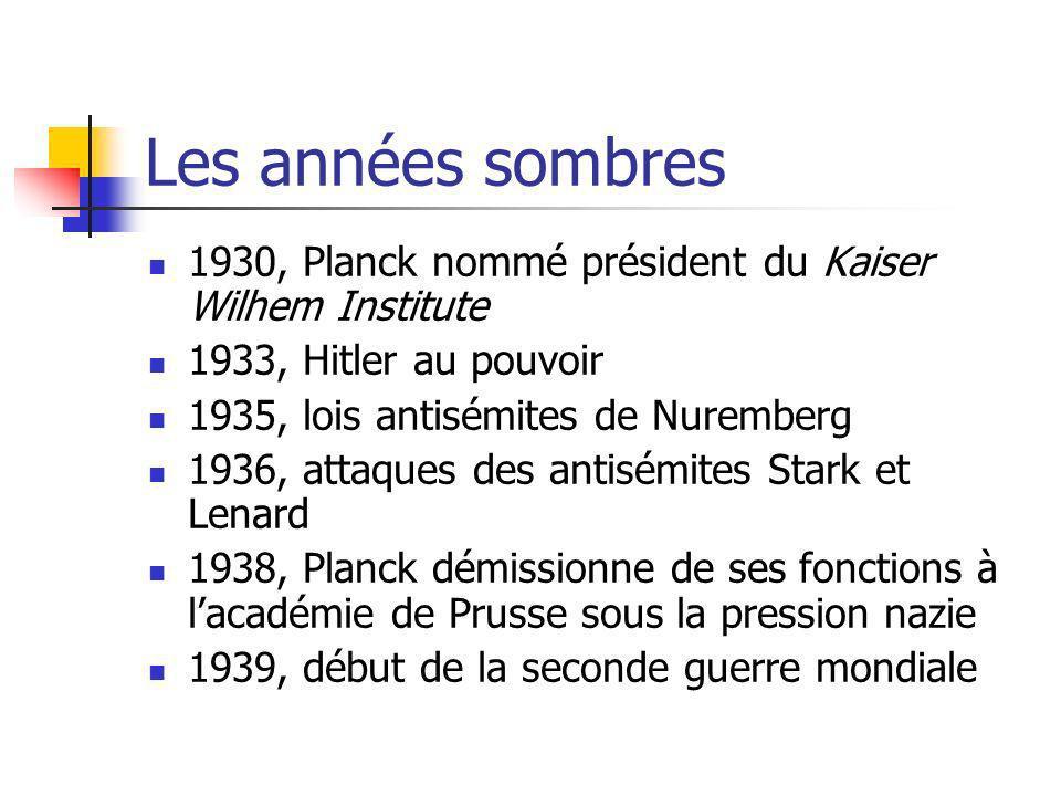 Les années sombres 1930, Planck nommé président du Kaiser Wilhem Institute 1933, Hitler au pouvoir 1935, lois antisémites de Nuremberg 1936, attaques des antisémites Stark et Lenard 1938, Planck démissionne de ses fonctions à lacadémie de Prusse sous la pression nazie 1939, début de la seconde guerre mondiale