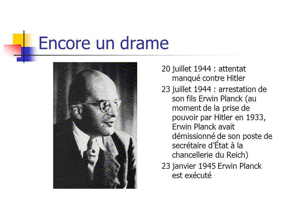 Encore un drame 20 juillet 1944 : attentat manqué contre Hitler 23 juillet 1944 : arrestation de son fils Erwin Planck (au moment de la prise de pouvoir par Hitler en 1933, Erwin Planck avait démissionné de son poste de secrétaire dÉtat à la chancellerie du Reich) 23 janvier 1945 Erwin Planck est exécuté