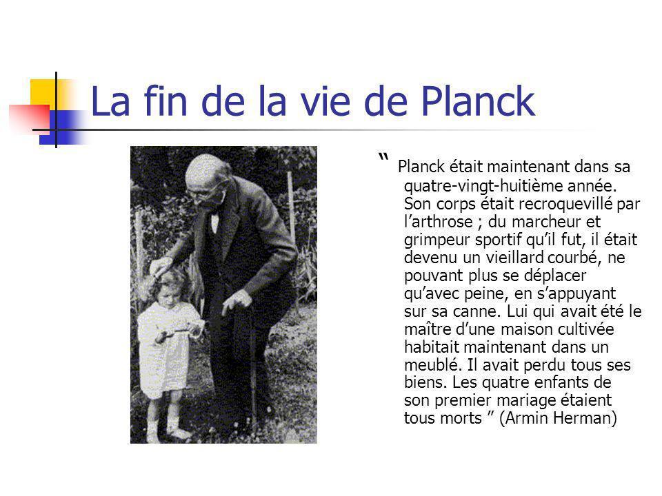 La fin de la vie de Planck Planck était maintenant dans sa quatre-vingt-huitième année. Son corps était recroquevillé par larthrose ; du marcheur et g