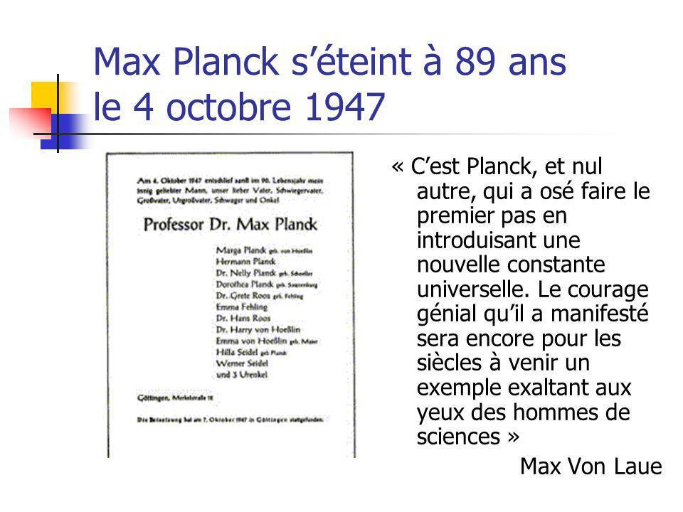 Max Planck séteint à 89 ans le 4 octobre 1947 « Cest Planck, et nul autre, qui a osé faire le premier pas en introduisant une nouvelle constante universelle.