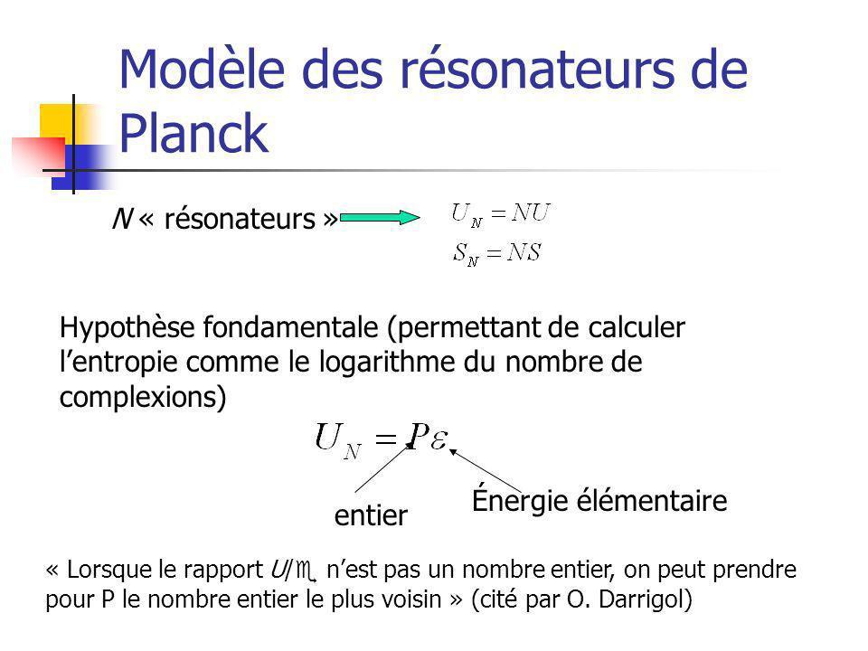 Modèle des résonateurs de Planck N « résonateurs » Hypothèse fondamentale (permettant de calculer lentropie comme le logarithme du nombre de complexions) entier Énergie élémentaire « Lorsque le rapport U/ e nest pas un nombre entier, on peut prendre pour P le nombre entier le plus voisin » (cité par O.