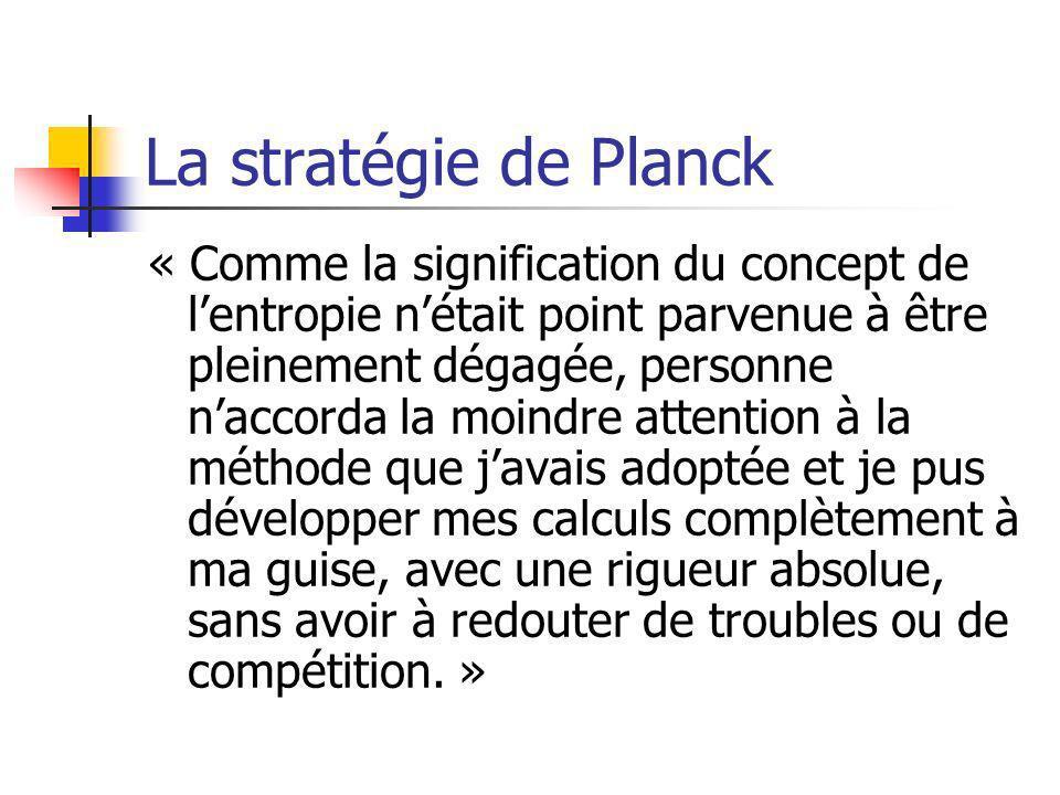 La stratégie de Planck « Comme la signification du concept de lentropie nétait point parvenue à être pleinement dégagée, personne naccorda la moindre attention à la méthode que javais adoptée et je pus développer mes calculs complètement à ma guise, avec une rigueur absolue, sans avoir à redouter de troubles ou de compétition.