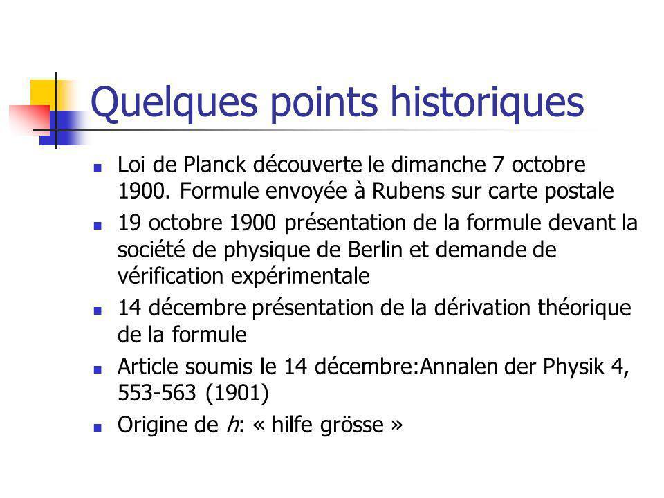 Quelques points historiques Loi de Planck découverte le dimanche 7 octobre 1900. Formule envoyée à Rubens sur carte postale 19 octobre 1900 présentati
