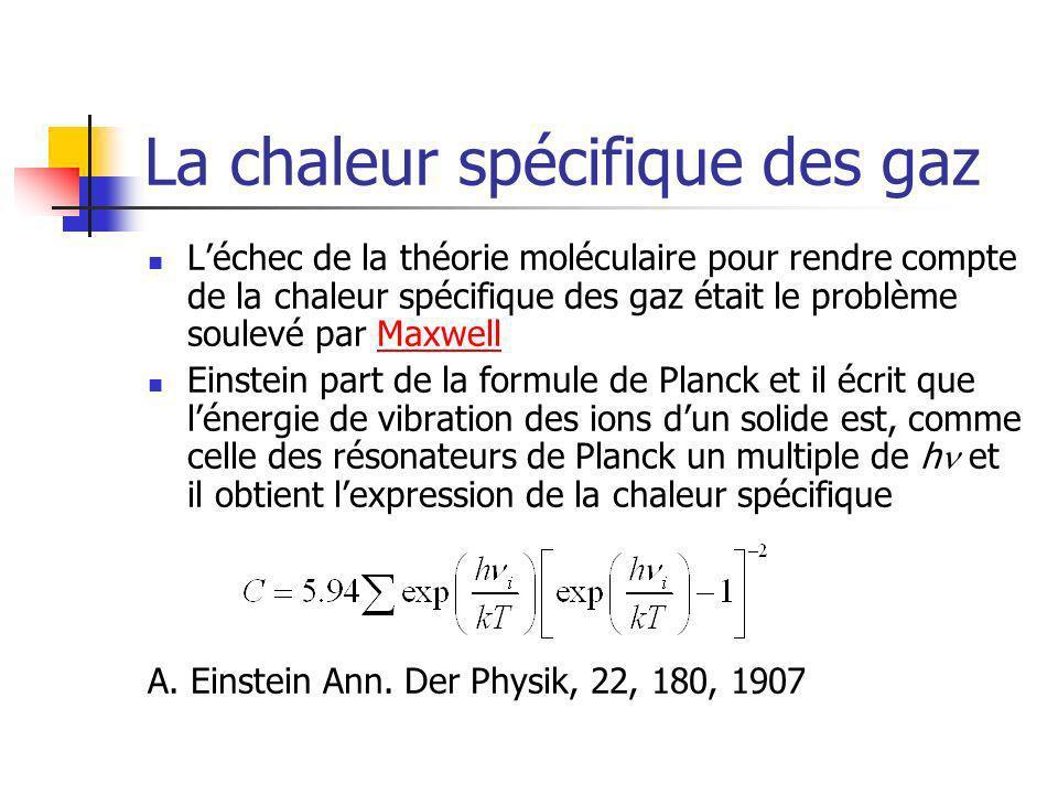 La chaleur spécifique des gaz Léchec de la théorie moléculaire pour rendre compte de la chaleur spécifique des gaz était le problème soulevé par MaxwellMaxwell Einstein part de la formule de Planck et il écrit que lénergie de vibration des ions dun solide est, comme celle des résonateurs de Planck un multiple de h et il obtient lexpression de la chaleur spécifique A.