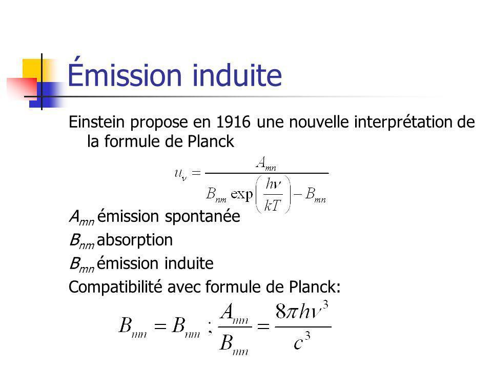 Émission induite Einstein propose en 1916 une nouvelle interprétation de la formule de Planck A mn émission spontanée B nm absorption B mn émission induite Compatibilité avec formule de Planck: