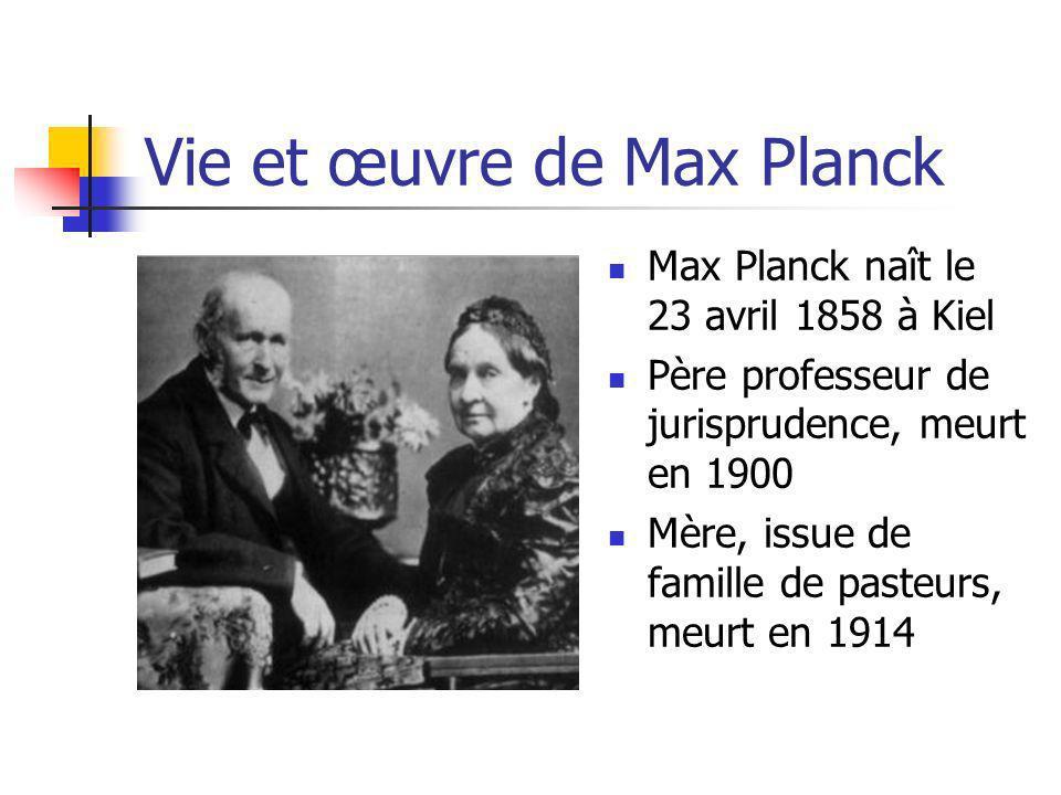 Vie et œuvre de Max Planck Max Planck naît le 23 avril 1858 à Kiel Père professeur de jurisprudence, meurt en 1900 Mère, issue de famille de pasteurs, meurt en 1914