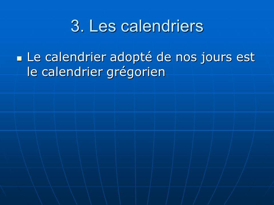 3. Les calendriers Le calendrier adopté de nos jours est le calendrier grégorien Le calendrier adopté de nos jours est le calendrier grégorien
