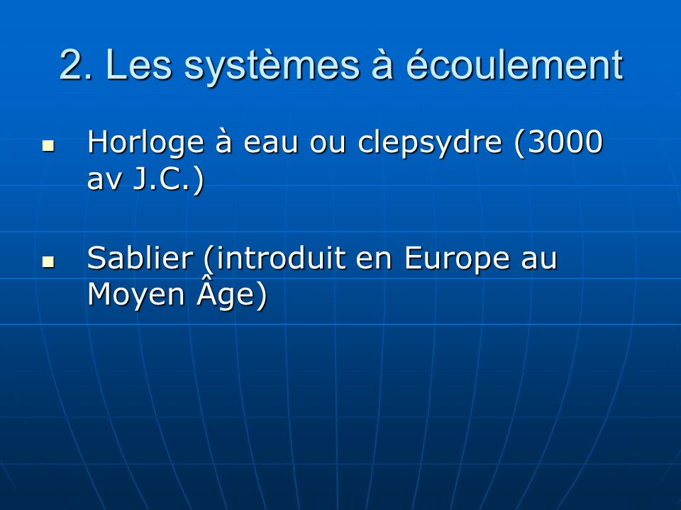 2. Les systèmes à écoulement Horloge à eau ou clepsydre (3000 av J.C.) Horloge à eau ou clepsydre (3000 av J.C.) Sablier (introduit en Europe au Moyen