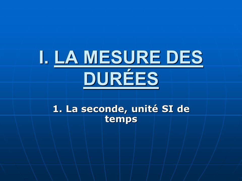 I. LA MESURE DES DURÉES 1. La seconde, unité SI de temps