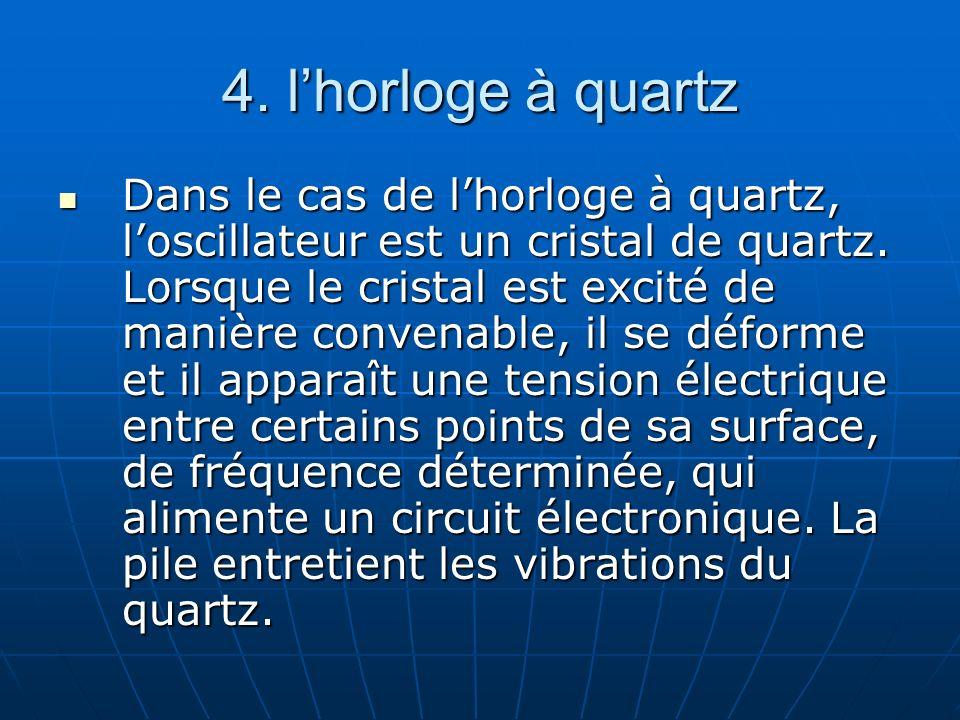 4. lhorloge à quartz Dans le cas de lhorloge à quartz, loscillateur est un cristal de quartz. Lorsque le cristal est excité de manière convenable, il