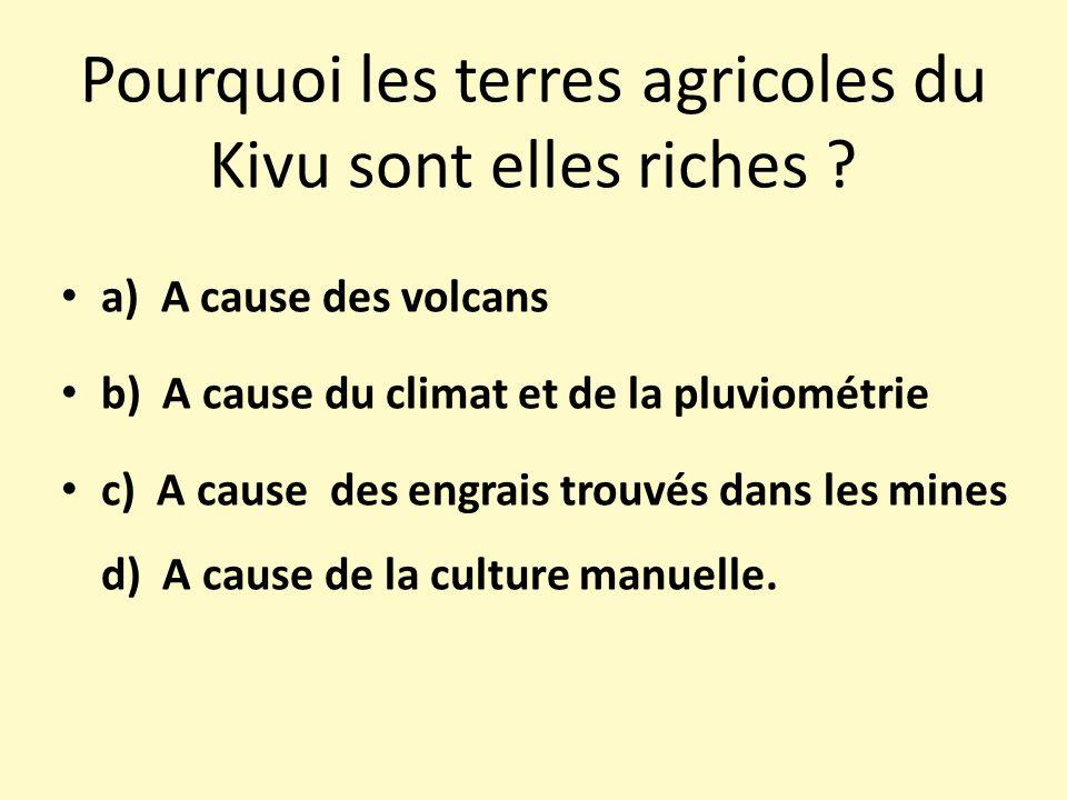 Pourquoi les terres agricoles du Kivu sont elles riches ? a) A cause des volcans b) A cause du climat et de la pluviométrie c) A cause des engrais tro