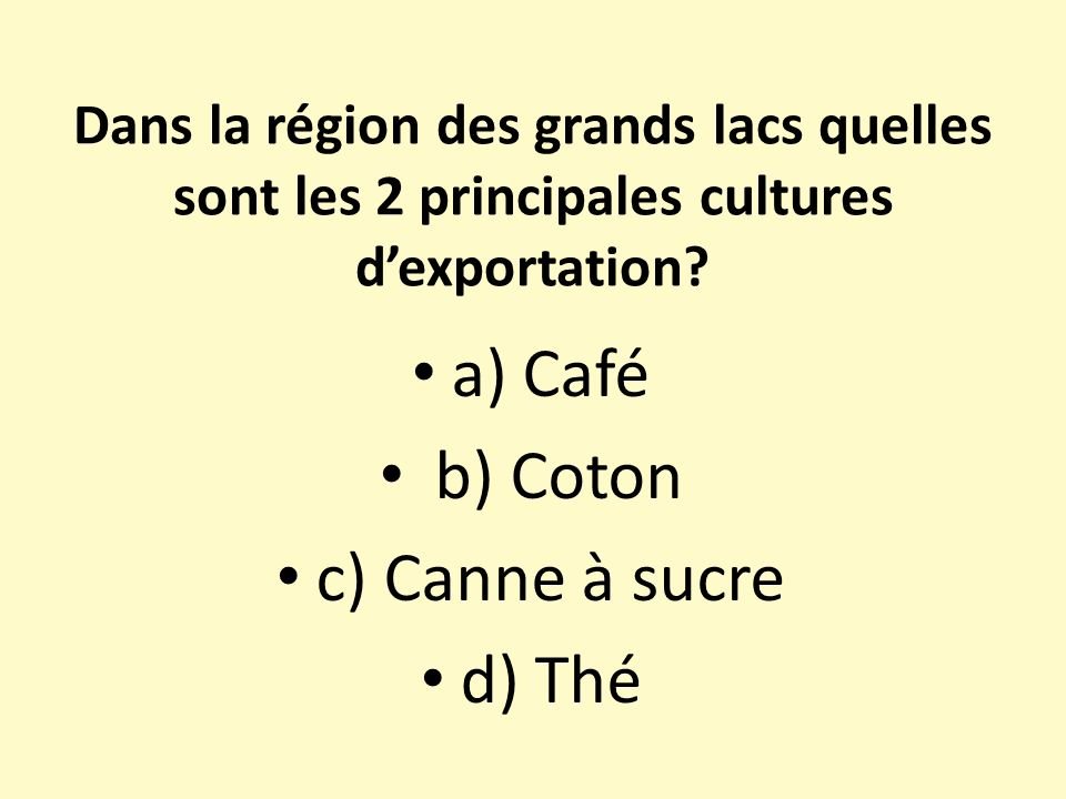 Dans la région des grands lacs quelles sont les 2 principales cultures dexportation? a) Café b) Coton c) Canne à sucre d) Thé