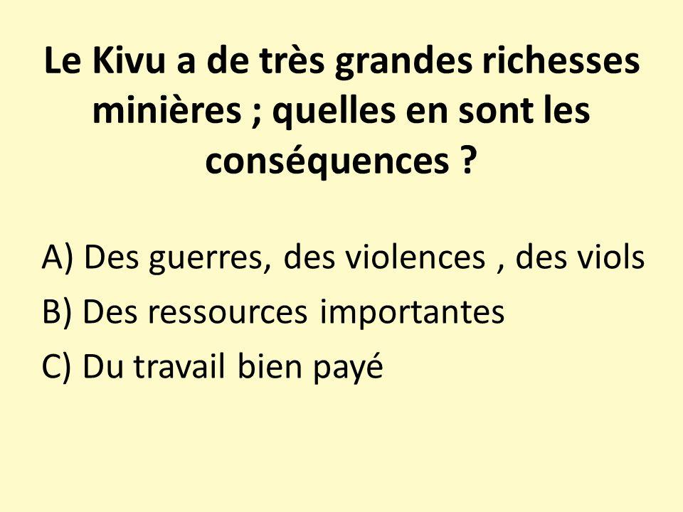 Le Kivu a de très grandes richesses minières ; quelles en sont les conséquences ? A) Des guerres, des violences, des viols B) Des ressources important
