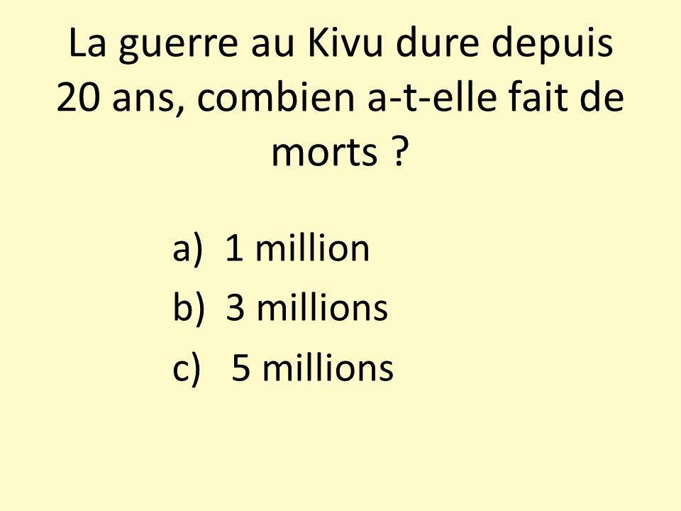 La guerre au Kivu dure depuis 20 ans, combien a-t-elle fait de morts ? a) 1 million b) 3 millions c) 5 millions
