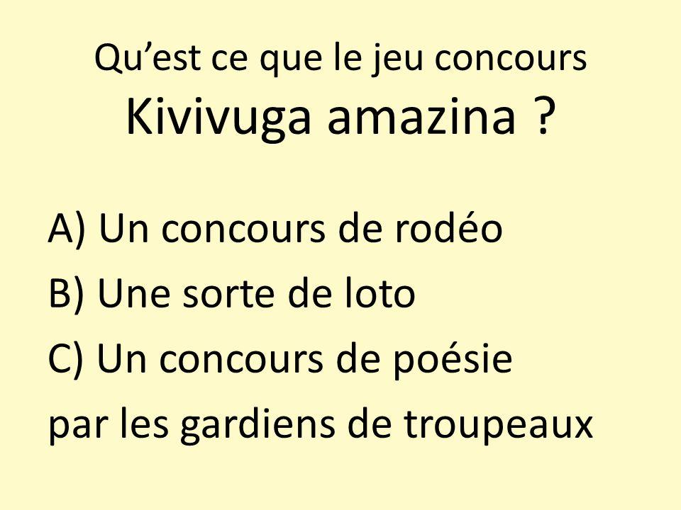 Quest ce que le jeu concours Kivivuga amazina ? A) Un concours de rodéo B) Une sorte de loto C) Un concours de poésie par les gardiens de troupeaux