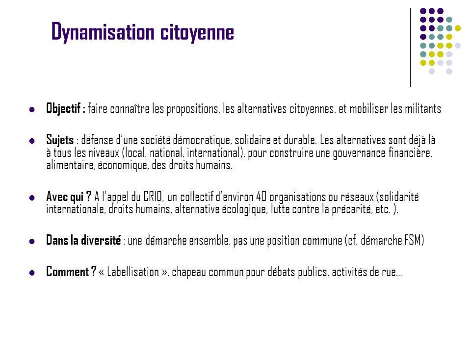 Dynamisation citoyenne Objectif : faire connaître les propositions, les alternatives citoyennes, et mobiliser les militants Sujets : défense dune société démocratique, solidaire et durable.