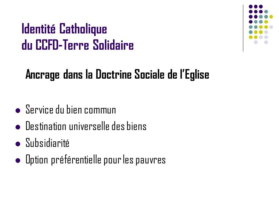 Identité Catholique du CCFD-Terre Solidaire Ancrage dans la Doctrine Sociale de lEglise Service du bien commun Destination universelle des biens Subsidiarité Option préférentielle pour les pauvres