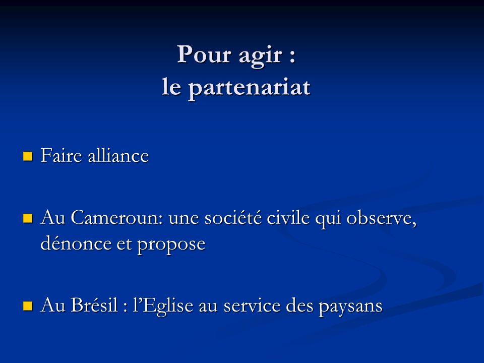 Pour agir : le partenariat Faire alliance Faire alliance Au Cameroun: une société civile qui observe, dénonce et propose Au Cameroun: une société civile qui observe, dénonce et propose Au Brésil : lEglise au service des paysans Au Brésil : lEglise au service des paysans