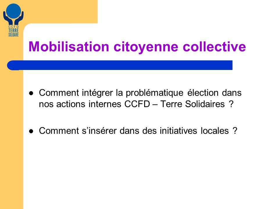 Mobilisation citoyenne collective Comment intégrer la problématique élection dans nos actions internes CCFD – Terre Solidaires ? Comment sinsérer dans