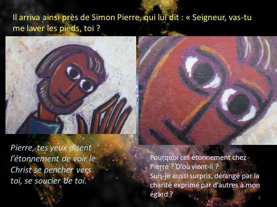 Il arriva ainsi près de Simon Pierre, qui lui dit : « Seigneur, vas-tu me laver les pieds, toi ? Pierre, tes yeux disent létonnement de voir le Christ