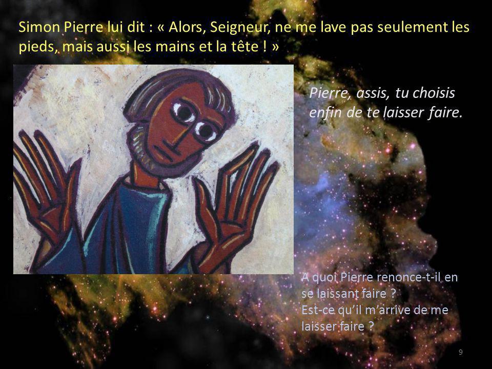 Simon Pierre lui dit : « Alors, Seigneur, ne me lave pas seulement les pieds, mais aussi les mains et la tête ! » Pierre, assis, tu choisis enfin de t