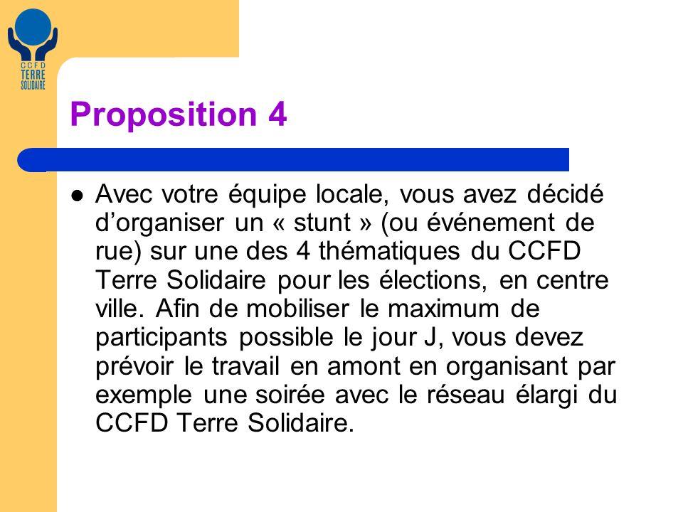 Proposition 4 Avec votre équipe locale, vous avez décidé dorganiser un « stunt » (ou événement de rue) sur une des 4 thématiques du CCFD Terre Solidaire pour les élections, en centre ville.