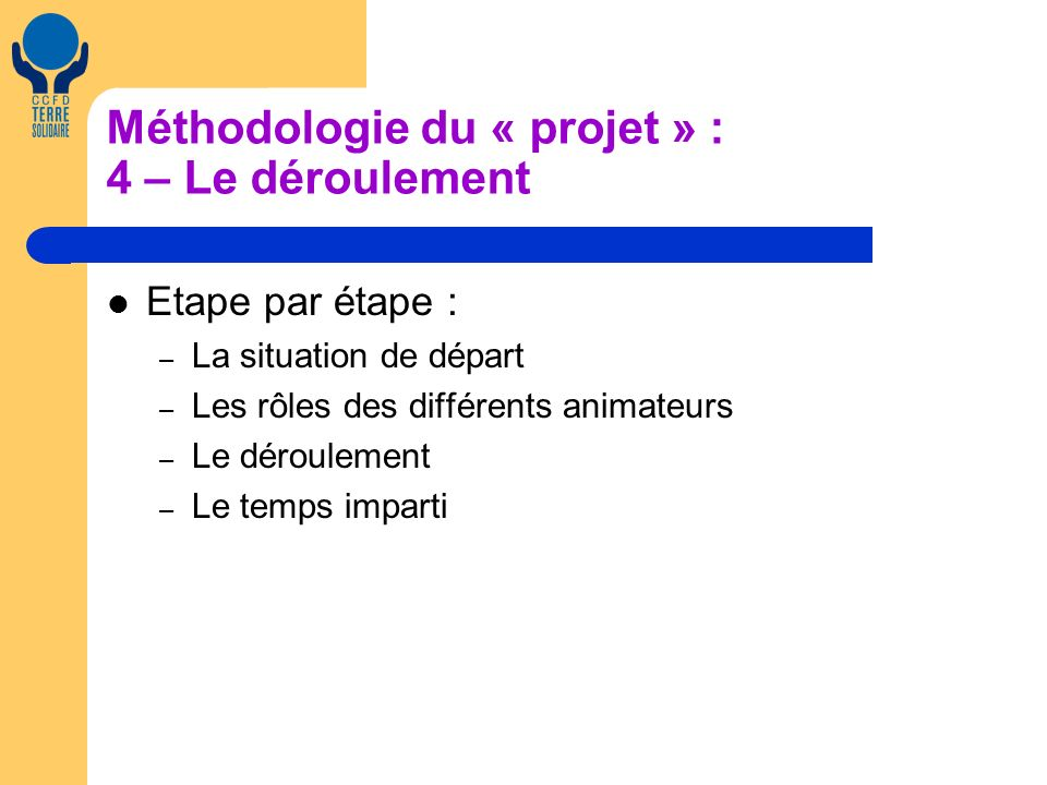 Méthodologie du « projet » : 4 – Le déroulement Etape par étape : – La situation de départ – Les rôles des différents animateurs – Le déroulement – Le temps imparti
