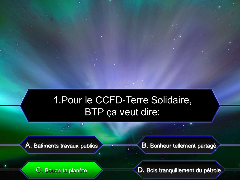 C. Bouge ta planète A. Bâtiments travaux publics B. Bonheur tellement partagé D. Bois tranquillement du pétrole 1.Pour le CCFD-Terre Solidaire, BTP ça