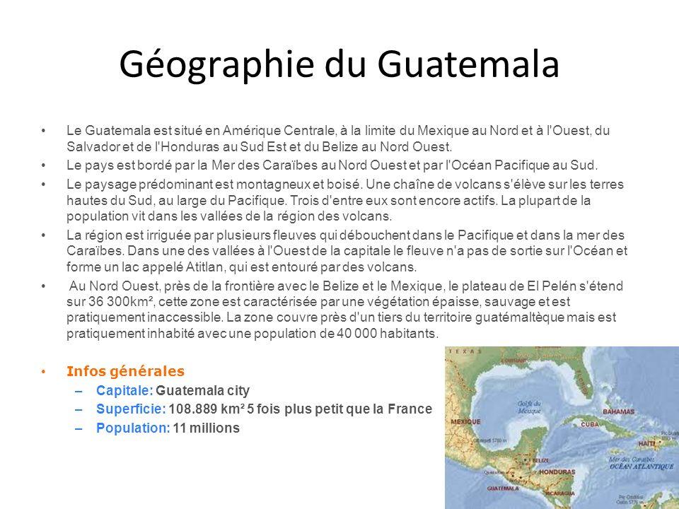 Géographie du Guatemala Le Guatemala est situé en Amérique Centrale, à la limite du Mexique au Nord et à l'Ouest, du Salvador et de l'Honduras au Sud