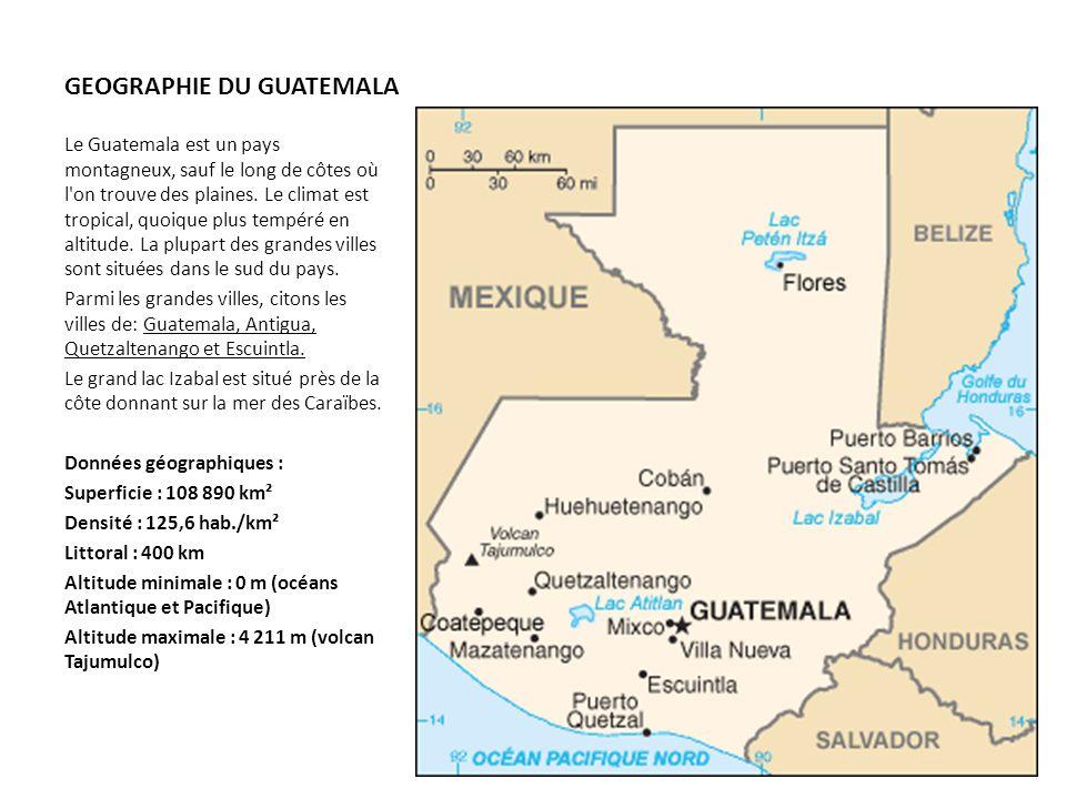 GEOGRAPHIE DU GUATEMALA Le Guatemala est un pays montagneux, sauf le long de côtes où l'on trouve des plaines. Le climat est tropical, quoique plus te